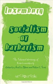 Rosa Luxemburg : Socialism or Barbarism : Selected Writings  - Luxemburg, Rosa
