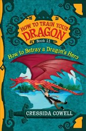 How to Train Your Dragon 11 : How to Betray a Dragons Hero - Cowell, Cressida