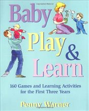 Baby Play and Learn : 160 Games and Learning Activities for the First Three Years - Warner, Penny