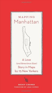 Mapping Manhattan : A Love (and Sometimes Hate) Story in Maps by 75 New Yorkers - Cooper, Becky