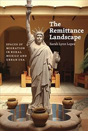 Remittance Landscape : Spaces of Migration in Rural Mexico and Urban USA - Lopez, Sarah Lynn