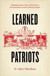 Learned Patriots : Debating Science, State, and Society in the Nineteenth-Century Ottoman Empire - Yaycinkaya, M. Alper
