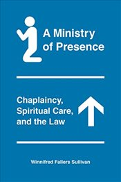 Ministry of Presence : Chaplaincy, Spiritual Care, and the Law - Sullivan, Winnifred F.