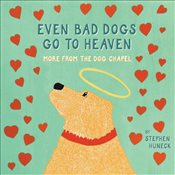 Even Bad Dogs Go to Heaven : More from the Dog Chapel - Huneck, Stephen