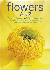 Flowers A to Z : Buying, Growing, Cutting, Arranging - Hefferman, Cecelia