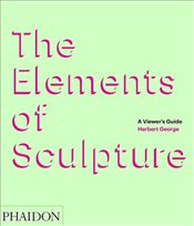 Elements of Sculpture : A Viewers Guide - George, Herbert