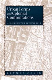 Urban Forms and Colonial Confrontations : Algiers under French Rule - Çelik, Zeynep
