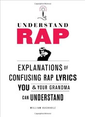 Understanding Rap : Explanations of Confusing Rap Lyrics You and Your Grandma Can Understand - Buckholz, William