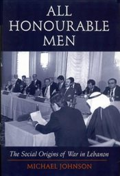 All Honourable Men : The Social Origins of War in Lebanon - Johnson, Michael