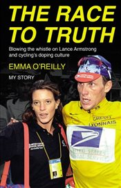 Race to Truth : Blowing the whistle on Lance Armstrong and cyclings doping culture -