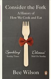 Consider the Fork : A History of How We Cook and Eat - Wilson, Bee