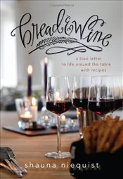 Bread and Wine : A Love Letter to Life Around the Table with Recipes - Niequist, Shauna
