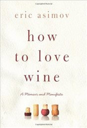How to Love Wine : A Memoir and Manifesto - Asimov, Eric