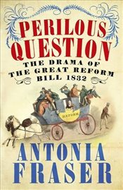 Perilous Question : The Drama of the Great Reform Bill 1832 - Fraser, Antonia