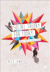 Social Theory for Today : Making Sense of Social Worlds - Law, Alex