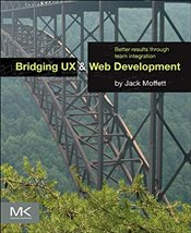 Bridging UX and Web Development : Better Results Through Team Integration - Moffett, Jack