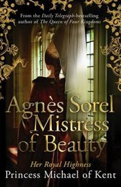Agnes Sorel : Mistress of Beauty - Kent, HRH Princess Michael of