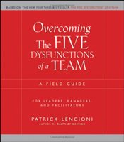Overcoming The Five Dysfunctions of a Team : A Field Guide for Leaders, Managers, and Facilitators - Lencioni, Patrick M.