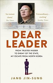Dear Leader : North Koreas Senior Propagandist Exposes Shocking Truths Behind the Regime - Jin-Sung, Jang