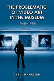 Problematic of Video Art in Museum, 1968-1990 - Manasseh, Cyrus