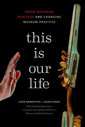 This is Our Life : Haida Material Heritage and Changing Museum Practice - Krmpotich, Cara