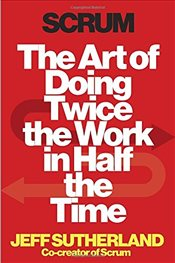 Scrum : The Art of Doing Twice the Work in Half the Time - Sutherland, Jeff