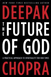 Future of God : A Practical Approach to Spirituality for Our Times - Chopra, Deepak