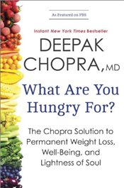 What Are You Hungry For : The Chopra Solution to Permanent Weight Loss, Well-Being, and Lightness of - Chopra, Deepak