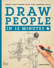 Draw People in 15 Minutes : Amaze Your Friends With Your Drawing Skills  - Spicer, Jake
