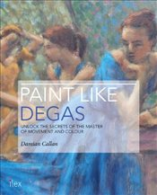 Paint Like Degas : Unlock the Secrets of the Master of Movement and Colour - Callan, Damian
