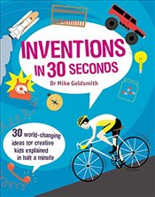 Inventions in 30 Seconds : 30 Ingenious Ideas for Innovative Kids Explained in Half a Minute  - Goldsmith, Mike