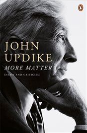 More Matter : Essays And Criticism - Updike, John