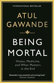 Being Mortal : Illness, Medicine and What Matters in the End - Gawande, Atul