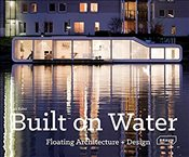Built on Water : Floating Architecture + Design - Baker, Lisa