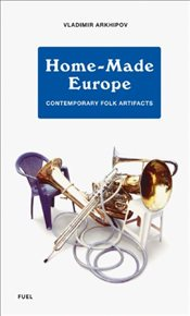 Home-Made Europe: Contemporary Folk Artifacts - Arkhipov, Vladimir