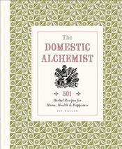 Domestic Alchemist : 501 Herbal Recipes for Home, Health & Happiness - Waller, Pip