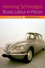 Bruno LaTour in Pieces : An Intellectual Biography - Schmidgen, Henning
