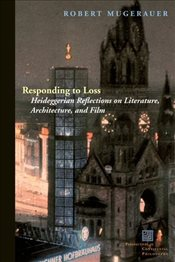 Responding to Loss : Heideggerian Reflections on Literature, Architecture, and Film - Mugerauer, Robert