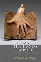 To Make the Hands Impure : Art, Ethical Adventure, the Difficult and the Holy - Newton, Adam Zachary