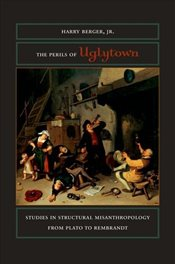Perils of Uglytown : Studies in Structural Misanthropology from Plato to Rembrandt - Berger, Harry
