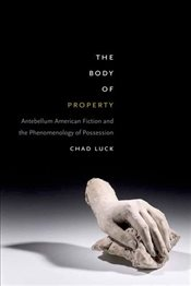 Body of Property : Antebellum American Fiction and the Phenomenology of Possession - Luck, Chad