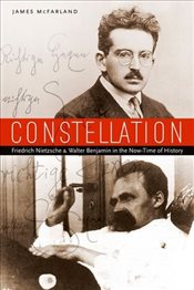 Constellation : Friedrich Nietzsche and Walter Benjamin in the Now-Time of History - McFarland, James