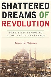 Shattered Dreams of Revolution : From Liberty to Violence in the Late Ottoman Empire - Matossian, Bedross Der
