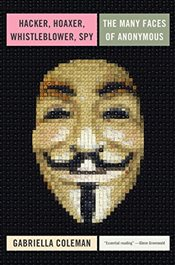 Hacker, Hoaxer, Whistleblower, Spy : The Story of Anonymous - Coleman, Gabriella
