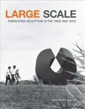 Large Scale : Fabricating Sculpture in the 1960s and 1970s - Lippincott, Jonathan D.