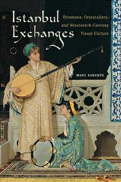 Istanbul Exchanges : Ottomans, Orientalists, and Nineteenth-Century Visual Culture - Roberts, Mary