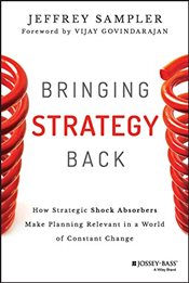 Bringing Strategy Back: How Strategic Shock Absorbers Make Planning Relevant in a World of Constant  - Sampler, Jeffrey L.