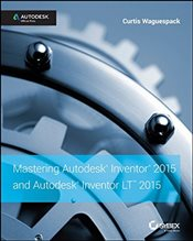 Mastering Autodesk Inventor 2015 and Autodesk Inventor LT 2015 : Autodesk Official Press - Waguespack, Curtis