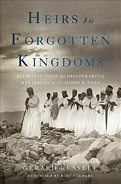 Heirs to Forgotten Kingdoms : Journeys into the Disappearing Religions of the Middle East - Russell, Gerard
