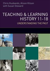 Teaching and Learning History : Understanding the Past 11-18 - Husbands, Chris